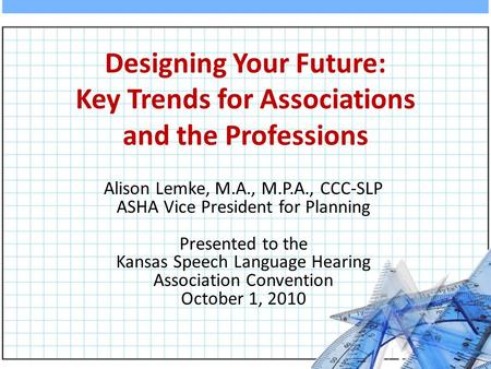 Designing Your Future: Key Trends for Associations and the Professions Alison Lemke, M.A., M.P.A., CCC-SLP ASHA Vice President for Planning Presented to.