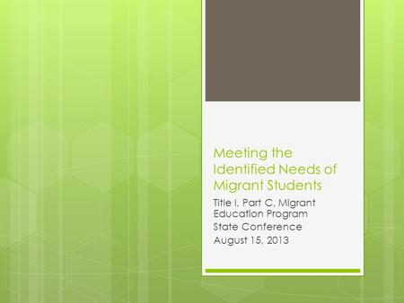 Meeting the Identified Needs of Migrant Students Title I, Part C, Migrant Education Program State Conference August 15, 2013.