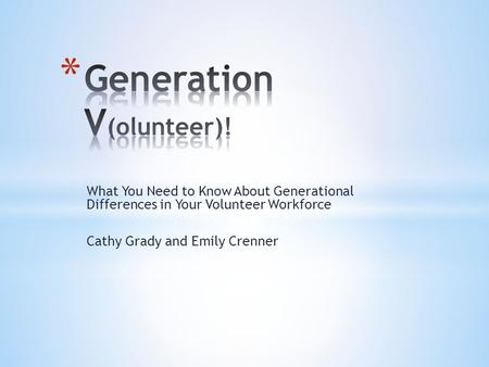 What You Need to Know About Generational Differences in Your Volunteer Workforce Cathy Grady and Emily Crenner.