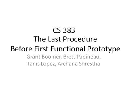 The Last Procedure Before First Functional Prototype Grant Boomer, Brett Papineau, Tanis Lopez, Archana Shrestha CS 383.