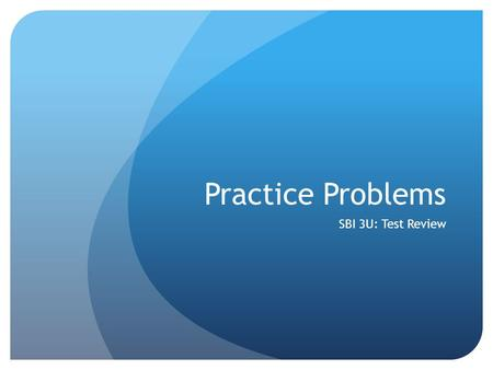 Practice Problems SBI 3U: Test Review.