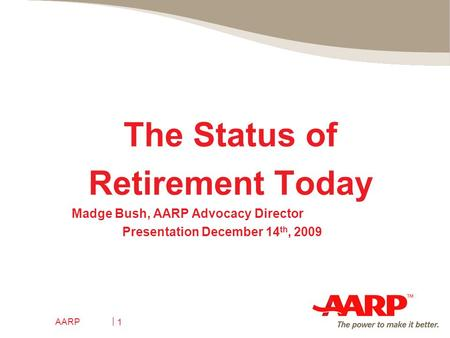 AARP 1 The Status of Retirement Today Madge Bush, AARP Advocacy Director Presentation December 14 th, 2009.