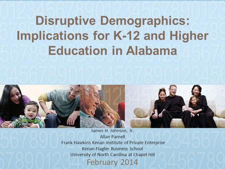 Disruptive Demographics: Implications for K-12 and Higher Education in Alabama February 2014 James H. Johnson, Jr. Allan Parnell Frank Hawkins Kenan Institute.