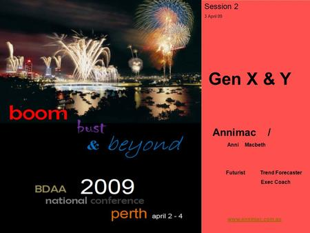 Session 2 3 April 09 Gen X & Y Annimac / Anni Macbeth Futurist Trend Forecaster Exec Coach www.annimac.com.au.