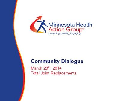 March 28 th, 2014 Total Joint Replacements Community Dialogue.