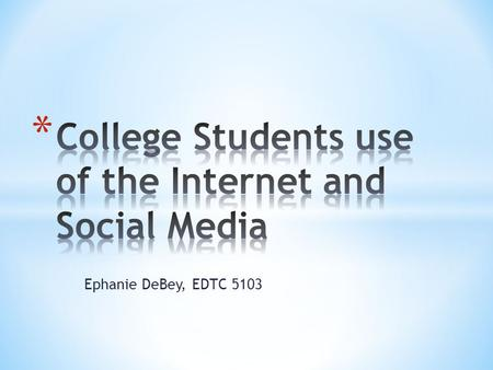 Ephanie DeBey, EDTC 5103. Traditional aged students use social networking and the internet more hours per a week then non-traditional students.