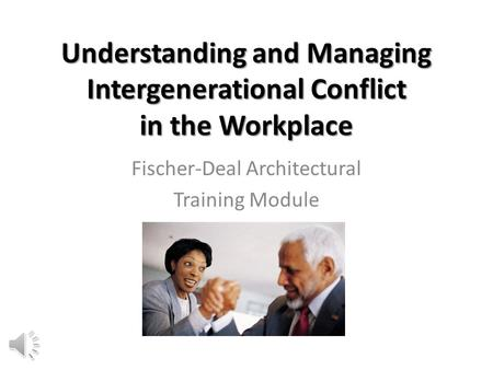Understanding and Managing Intergenerational Conflict in the Workplace Fischer-Deal Architectural Training Module.