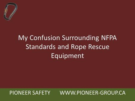 PIONEER SAFETY WWW.PIONEER-GROUP.CA My Confusion Surrounding NFPA Standards and Rope Rescue Equipment.