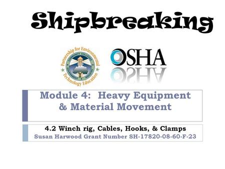 Shipbreaking Module 4: Heavy Equipment & Material Movement 4.2 Winch rig, Cables, Hooks, & Clamps Susan Harwood Grant Number SH-17820-08-60-F-23.