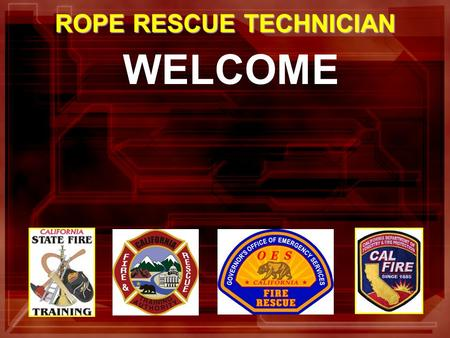 WELCOME ROPE RESCUE TECHNICIAN. In the past California Rescuers Did Not Have a Standardized Curriculum for Rope Rescue Technician That Meets Fire Service.
