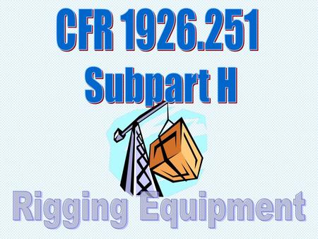 CFR 1926.251 Subpart H Rigging Equipment.