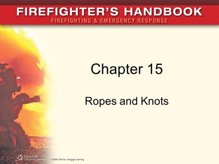 Chapter 15 Ropes and Knots. Introduction Rope is one of the most important and routinely used tools in the fire service In this chapter, you will learn: