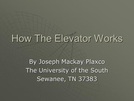 How The Elevator Works By Joseph Mackay Plaxco The University of the South Sewanee, TN 37383.