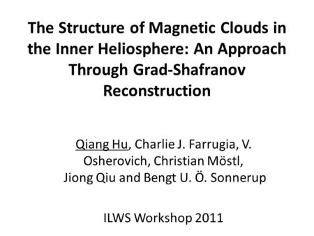 The Structure of Magnetic Clouds in the Inner Heliosphere: An Approach Through Grad-Shafranov Reconstruction Qiang Hu, Charlie J. Farrugia, V. Osherovich,