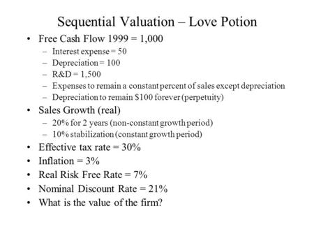 Sequential Valuation – Love Potion Free Cash Flow 1999 = 1,000 –Interest expense = 50 –Depreciation = 100 –R&D = 1,500 –Expenses to remain a constant percent.