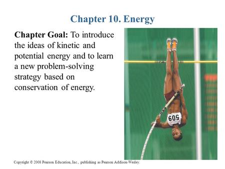 Copyright © 2008 Pearson Education, Inc., publishing as Pearson Addison-Wesley. Chapter 10. Energy Chapter Goal: To introduce the ideas of kinetic and.