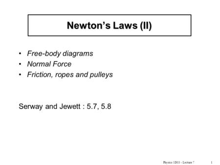 Physics 1D03 - Lecture 71 Newton's Laws (II) Free-body diagrams Normal Force Friction, ropes and pulleys Serway and Jewett : 5.7, 5.8.