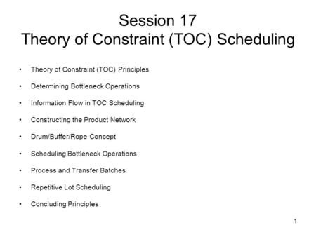 1 Session 17 Theory of Constraint (TOC) Scheduling Theory of Constraint (TOC) Principles Determining Bottleneck Operations Information Flow in TOC Scheduling.