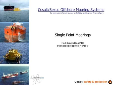 Cosalt/Bexco Offshore Mooring Systems Single Point Moorings Mark Brooks IEng MIIE Business Development Manager for operational performance, reliability,
