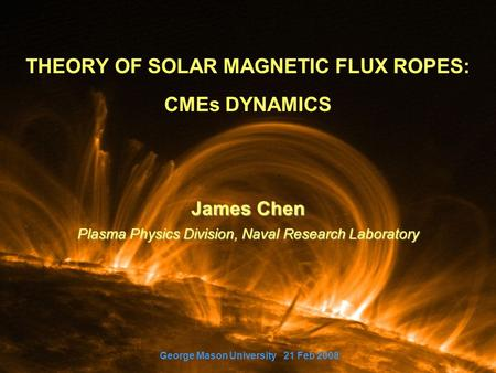 THEORY OF SOLAR MAGNETIC FLUX ROPES: CMEs DYNAMICS James Chen Plasma Physics Division, Naval Research Laboratory George Mason University 21 Feb 2008.