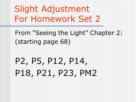 "Slight Adjustment For Homework Set 2 From ""Seeing the Light"" Chapter 2: (starting page 68) P2, P5, P12, P14, P18, P21, P23, PM2."