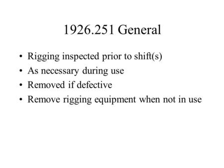 1926.251 General Rigging inspected prior to shift(s) As necessary during use Removed if defective Remove rigging equipment when not in use.