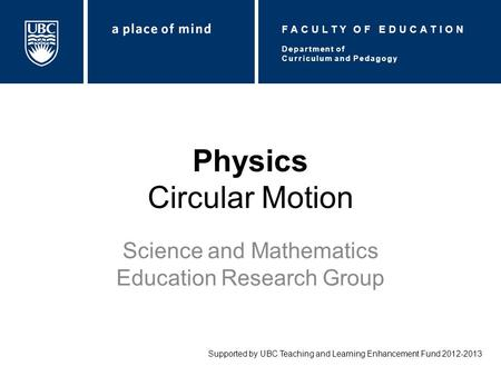 Physics Circular Motion Science and Mathematics Education Research Group Supported by UBC Teaching and Learning Enhancement Fund 2012-2013 Department of.
