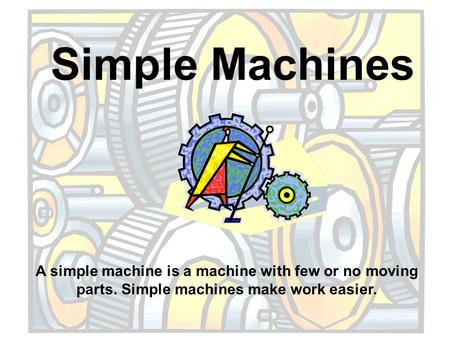 Simple Machines A simple machine is a machine with few or no moving parts. Simple machines make work easier.