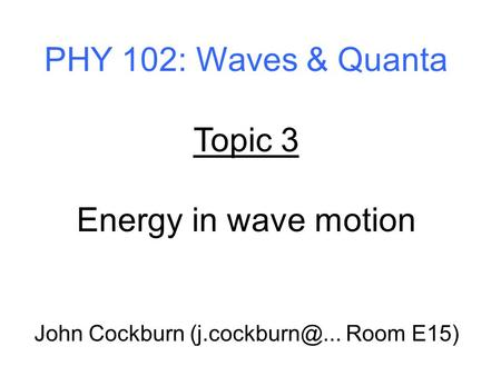 PHY 102: Waves & Quanta Topic 3 Energy in wave motion