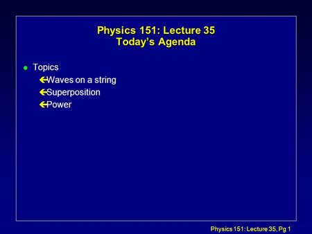 Physics 151: Lecture 35, Pg 1 Physics 151: Lecture 35 Today's Agenda l Topics çWaves on a string çSuperposition çPower.
