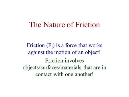 The Nature of Friction Friction (F f ) is a force that works against the motion of an object! Friction involves objects/surfaces/materials that are in.
