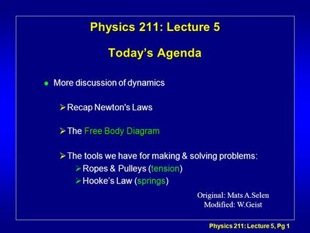 Physics 211: Lecture 5, Pg 1 Physics 211: Lecture 5 Today's Agenda l More discussion of dynamics  Recap Newton's Laws Free Body Diagram  The Free Body.