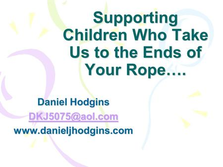 Supporting Children Who Take Us to the Ends of Your Rope…. Daniel Hodgins