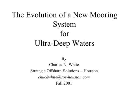 The Evolution of a New Mooring System for Ultra-Deep Waters By Charles N. White Strategic Offshore Solutions – Houston Fall.