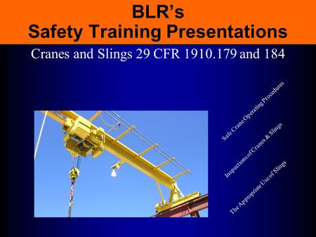 BLR's Safety Training Presentations Cranes and Slings 29 CFR 1910.179 and 184 Safe Crane Operating Procedures Inspections of Cranes & Slings The Appropriate.