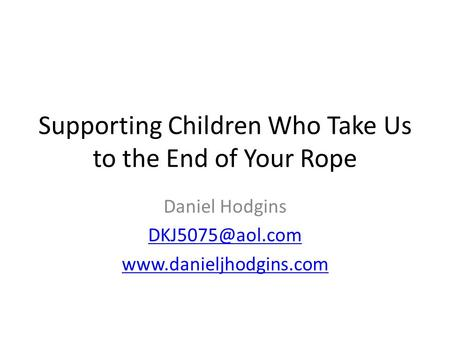 Supporting Children Who Take Us to the End of Your Rope Daniel Hodgins