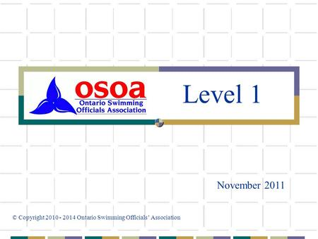 November 2011 © Copyright 2010 - 2014 Ontario Swimming Officials' Association Level 1.