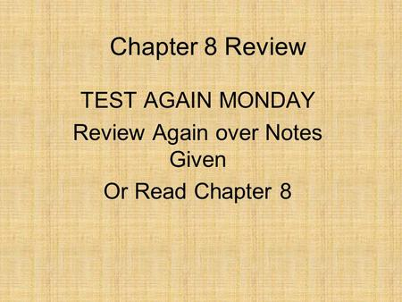 Chapter 8 Review TEST AGAIN MONDAY Review Again over Notes Given Or Read Chapter 8.