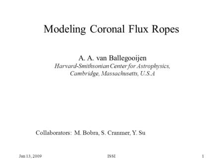 Jan 13, 2009ISSI1 Modeling Coronal Flux Ropes A. A. van Ballegooijen Harvard-Smithsonian Center for Astrophysics, Cambridge, Massachusetts, U.S.A Collaborators: