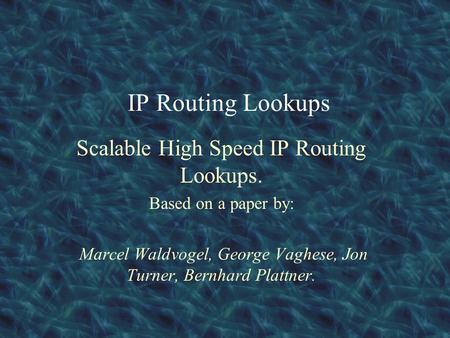 IP Routing Lookups Scalable High Speed IP Routing Lookups. Based on a paper by: Marcel Waldvogel, George Vaghese, Jon Turner, Bernhard Plattner.