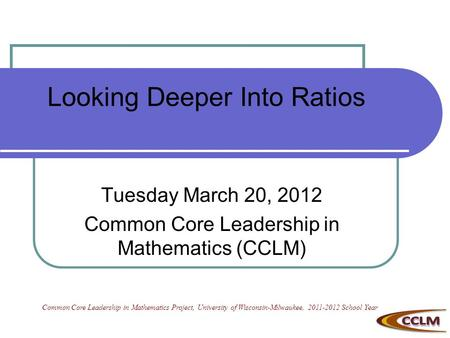 Looking Deeper Into Ratios Tuesday March 20, 2012 Common Core Leadership in Mathematics (CCLM) Common Core Leadership in Mathematics Project, University.