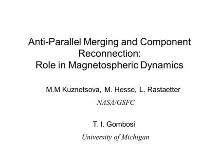 Anti-Parallel Merging and Component Reconnection: Role in Magnetospheric Dynamics M.M Kuznetsova, M. Hesse, L. Rastaetter NASA/GSFC T. I. Gombosi University.