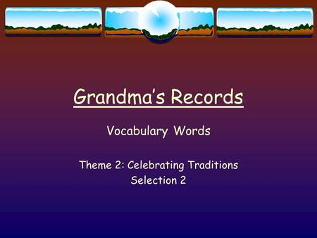 Grandma's Records Vocabulary Words Theme 2: Celebrating Traditions Selection 2.
