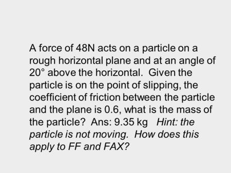 A force of 48N acts on a particle on a rough horizontal plane and at an angle of 20° above the horizontal. Given the particle is on the point of slipping,