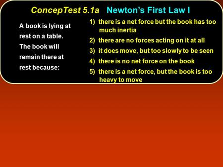 ConcepTest 5.1aNewton's First Law I ConcepTest 5.1a Newton's First Law I 1) there is a net force but the book has too much inertia 2) there are no forces.
