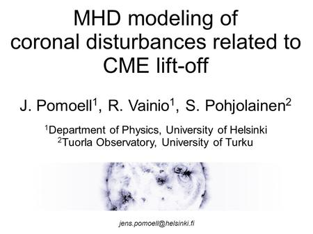 MHD modeling of coronal disturbances related to CME lift-off J. Pomoell 1, R. Vainio 1, S. Pohjolainen 2 1 Department of Physics, University of Helsinki.