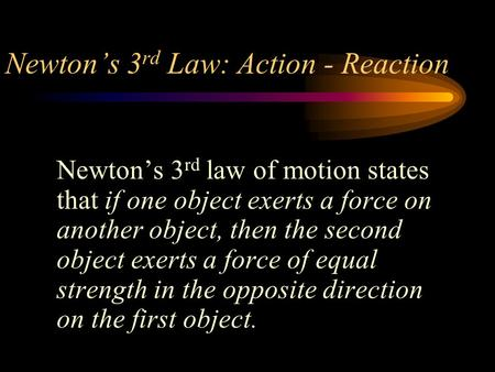 Newton's 3 rd Law: Action - Reaction Newton's 3 rd law of motion states that if one object exerts a force on another object, then the second object exerts.