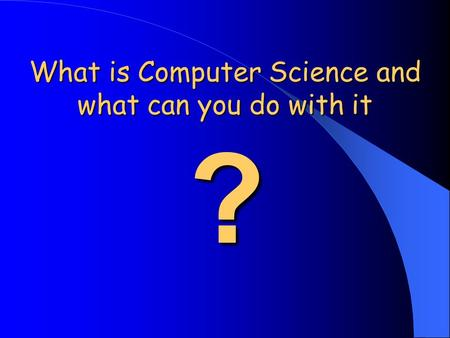 ? What is Computer Science and what can you do with it.