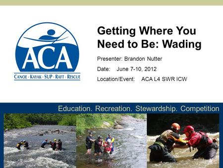 Education. Recreation. Stewardship. Competition Presenter: Brandon Nutter Date: June 7-10, 2012 Location/Event: ACA L4 SWR ICW Getting Where You Need to.