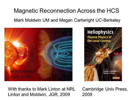 Magnetic Reconnection Across the HCS Mark Moldwin UM and Megan Cartwright UC-Berkeley Isradynamics April 2010 With thanks to Mark Linton at NRL Linton.